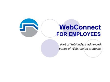 WebConnect FOR EMPLOYEES Part of SubFinder's advanced series of Web related products.