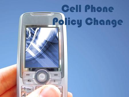 Cell Phone Policy Change. Cell Phone Policy The cell phone policy has been changed to so we can educate students and parents a little better about it,