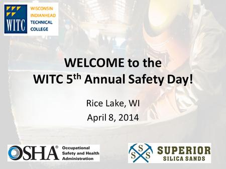 WELCOME to the WITC 5 th Annual Safety Day! Rice Lake, WI April 8, 2014.