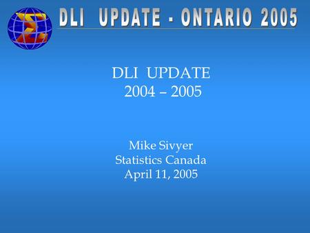 DLI UPDATE 2004 – 2005 Mike Sivyer Statistics Canada April 11, 2005.
