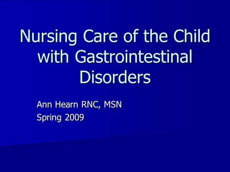 <strong>Nursing</strong> <strong>Care</strong> of the Child with Gastrointestinal Disorders Ann Hearn RNC, MSN Spring 2009.