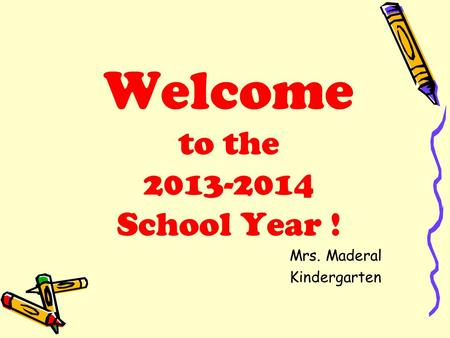 Welcome to the 2013-2014 School Year ! Mrs. Maderal Kindergarten.