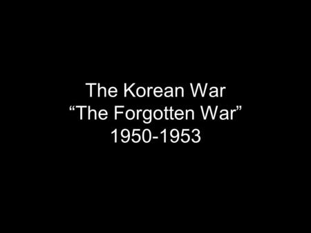 "The Korean War ""The Forgotten War"" 1950-1953. Korea: Background 1945: US and USSR divided Korea to decolonize Korea, prepare for elections Kim Il-sung:"