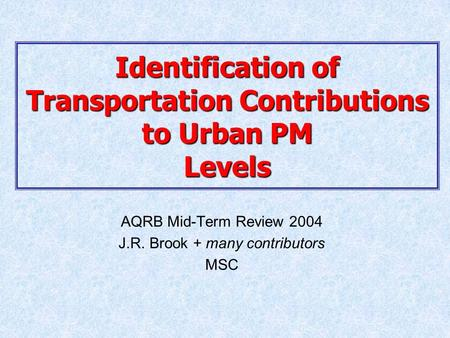 Identification of Transportation Contributions to Urban PM Levels AQRB Mid-Term Review 2004 J.R. Brook + many contributors MSC.