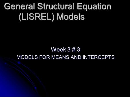 General Structural Equation (LISREL) Models Week 3 # 3 MODELS FOR MEANS AND INTERCEPTS.