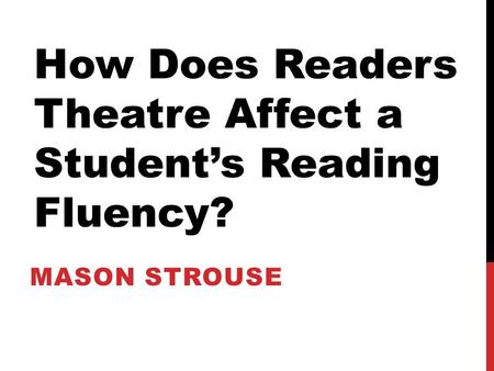 MASON STROUSE How Does Readers Theatre Affect a Student's Reading Fluency?