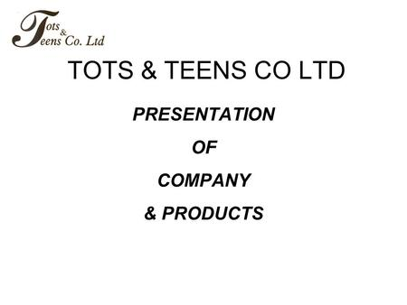 TOTS & TEENS CO LTD PRESENTATION OF COMPANY & PRODUCTS.