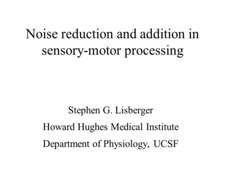Noise reduction and addition in sensory-motor processing Stephen G. Lisberger Howard Hughes Medical Institute Department of Physiology, UCSF.