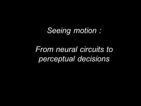 Seeing motion : From neural circuits to perceptual decisions.