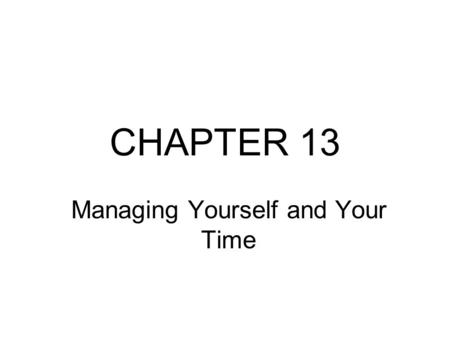 CHAPTER 13 Managing Yourself and Your Time. Becoming An Agility Master Great leaders have learned the art and science of mastering self-improvement and.