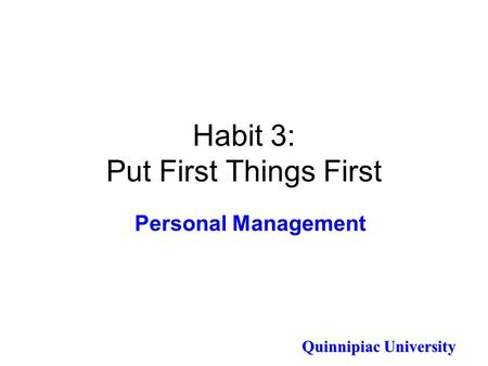 Quinnipiac University Habit 3: Put First Things First Personal Management.