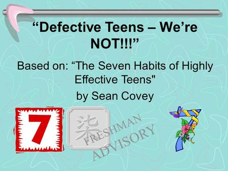"""Defective Teens – We're NOT!!!"" Based on: ""The Seven Habits of Highly Effective Teens by Sean Covey FRESHMAN ADVISORY."