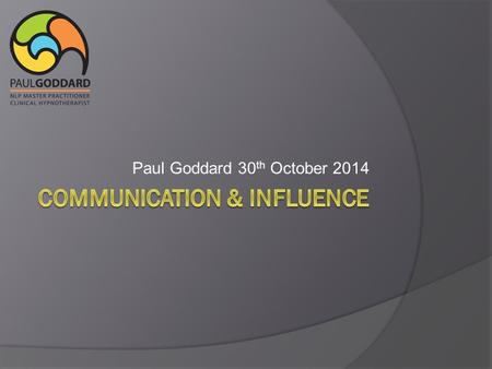 Paul Goddard 30 th October 2014. Be Genuine Communication  Words (7%)  Tonality (38%)  Physiology (55%).