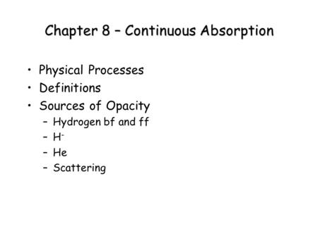 Chapter 8 – Continuous Absorption Physical Processes Definitions Sources of Opacity –Hydrogen bf and ff –H - –He –Scattering.