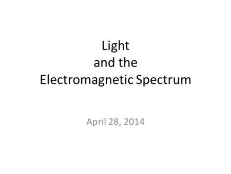 Light and the Electromagnetic Spectrum April 28, 2014.