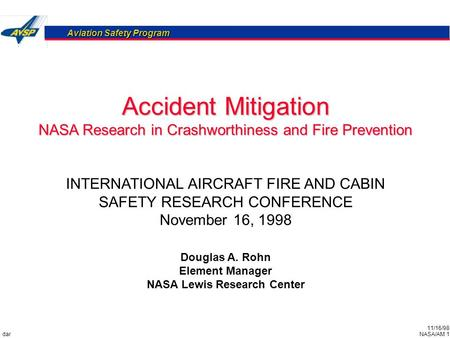 11/16/98 NASA/AM 1 Aviation Safety Program dar Accident Mitigation NASA Research in Crashworthiness and Fire Prevention Douglas A. Rohn Element Manager.