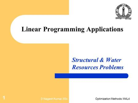 D Nagesh Kumar, IIScOptimization Methods: M4L4 1 Linear Programming Applications Structural & Water Resources Problems.