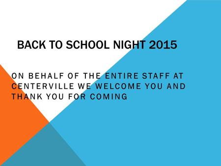 BACK TO SCHOOL NIGHT 2015 ON BEHALF OF THE ENTIRE STAFF AT CENTERVILLE WE WELCOME YOU AND THANK YOU FOR COMING.
