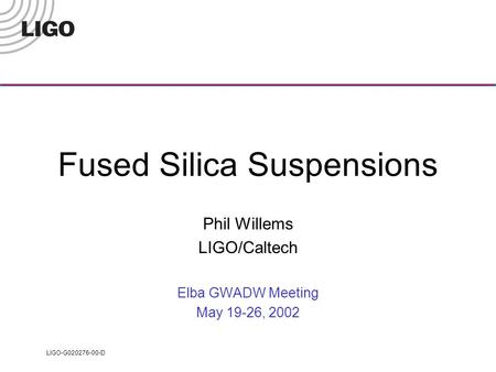 LIGO-G020276-00-D Fused Silica Suspensions Phil Willems LIGO/Caltech Elba GWADW Meeting May 19-26, 2002.