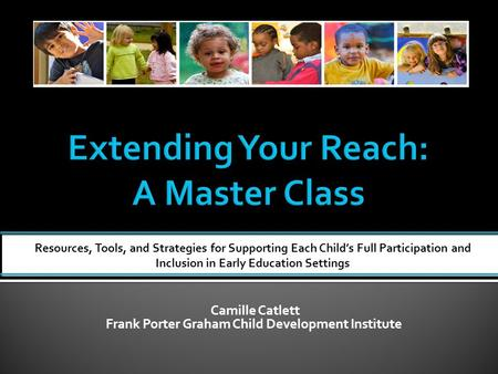 Camille Catlett Frank Porter Graham Child Development Institute Resources, Tools, and Strategies for Supporting Each Child's Full Participation and Inclusion.