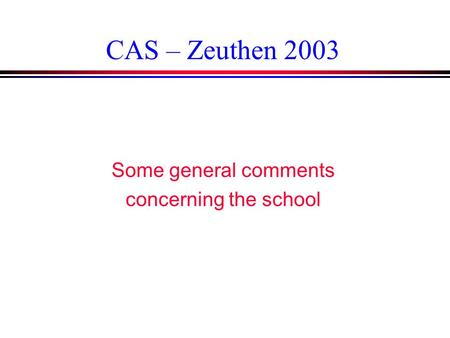 CAS – Zeuthen 2003 Some general comments concerning the school.