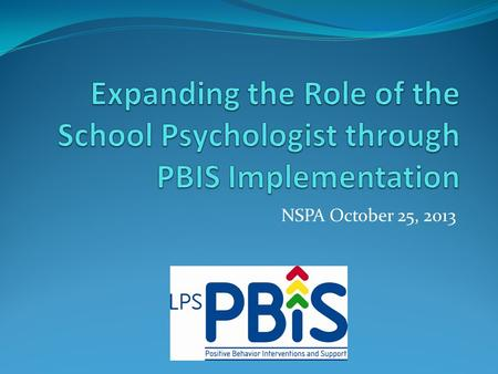 NSPA October 25, 2013. Today's Objective's Overview of PBIS Expanding the role of the school psychologist LPS/ Coaching.