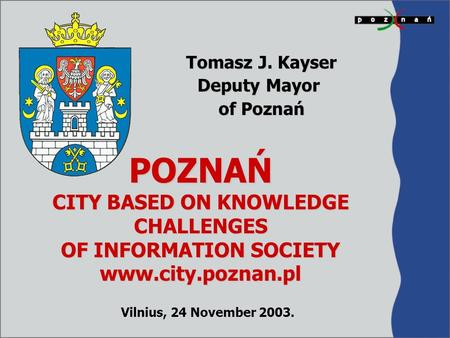 POZNAŃ CITY BASED ON KNOWLEDGE CHALLENGES OF INFORMATION SOCIETY www.city.poznan.pl Tomasz J. Kayser Deputy Mayor of Poznań Vilnius, 24 November 2003.