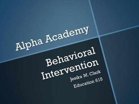 Alpha Academy Behavioral Intervention Jesika M. Clark Education 615.