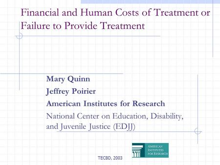 TECBD, 2003 Financial and Human Costs of Treatment or Failure to Provide Treatment Mary Quinn Jeffrey Poirier American Institutes for Research National.