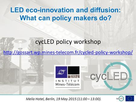 Subtitle LED eco-innovation and diffusion: What can policy makers do? Melia Hotel, Berlin, 19 May 2015 (11:00 – 13:00). cycLED policy workshop