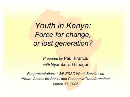 Youth in Kenya: Force for change, or lost generation? Prepared by Paul Francis with Nyambura Githagui For presentation at WB ESSD Week Session on ' Youth:
