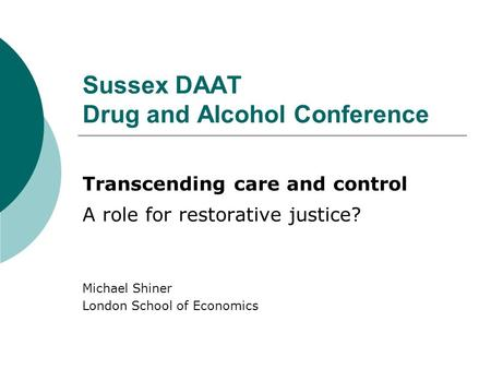 Sussex DAAT Drug and Alcohol Conference Transcending care and control A role for restorative justice? Michael Shiner London School of Economics.