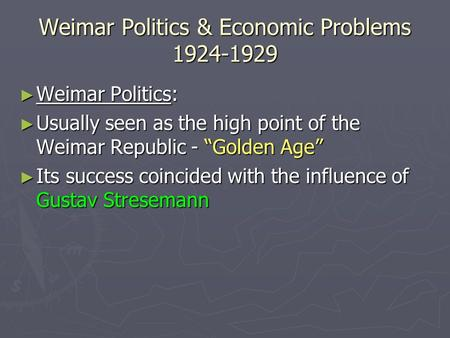 "Weimar Politics & Economic Problems 1924-1929 ► Weimar Politics: ► Usually seen as the high point of the Weimar Republic - ""Golden Age"" ► Its success coincided."
