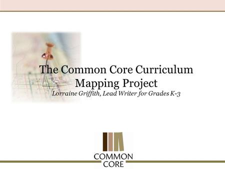 The Common Core Curriculum Mapping Project Lorraine Griffith, Lead Writer for Grades K-3.