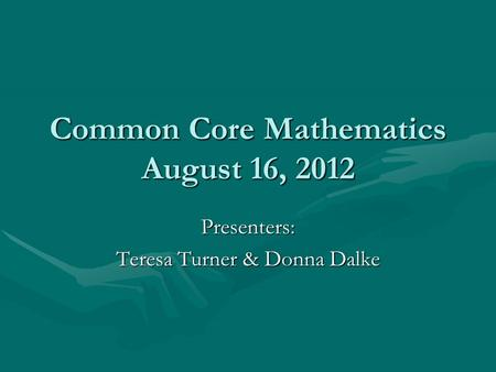 Common Core Mathematics August 16, 2012 Presenters: Teresa Turner & Donna Dalke.