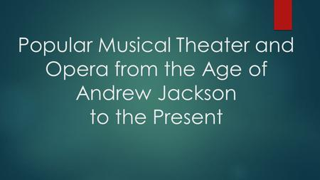 Popular Musical Theater and Opera from the Age of Andrew Jackson to the Present.