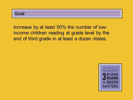 Increase by at least 50% the number of low- income children reading at grade level by the end of third grade in at least a dozen states. Campaign Goal.