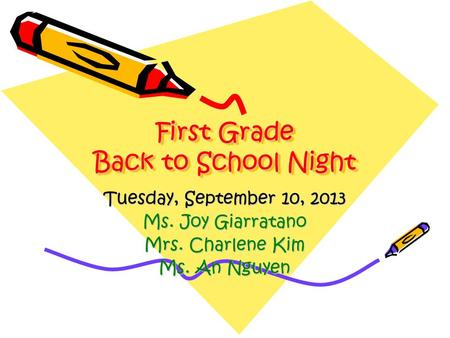 First Grade Back to School Night Tuesday, September 10, 2013 Ms. Joy Giarratano Mrs. Charlene Kim Ms. An Nguyen.
