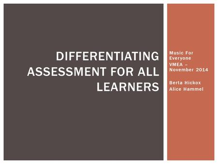 Music For Everyone VMEA – November 2014 Berta Hickox Alice Hammel DIFFERENTIATING ASSESSMENT FOR ALL LEARNERS.