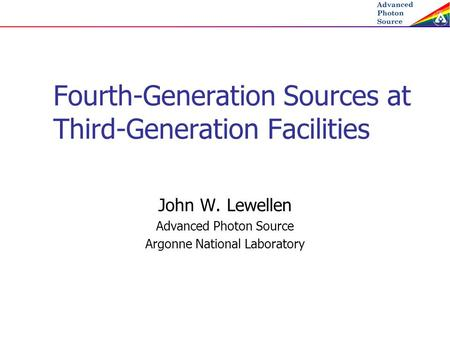 Fourth-Generation Sources at Third-Generation Facilities John W. Lewellen Advanced Photon Source Argonne National Laboratory.