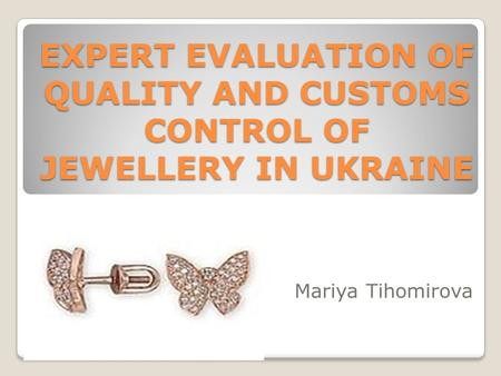 EXPERT EVALUATION OF QUALITY AND CUSTOMS CONTROL OF JEWELLERY IN UKRAINE Mariya Tihomirova.