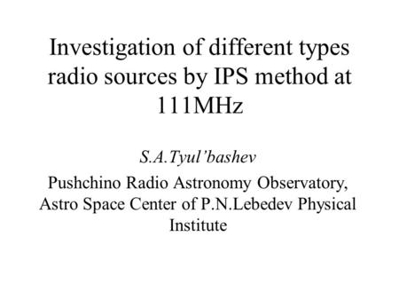Investigation of different types radio sources by IPS method at 111MHz S.A.Tyul'bashev Pushchino Radio Astronomy Observatory, Astro Space Center of P.N.Lebedev.