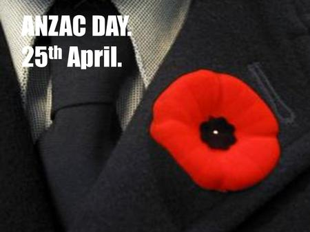 ANZAC DAY. 25th April..