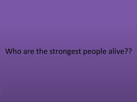 Who are the strongest people alive?? Maybe… WRONG!!