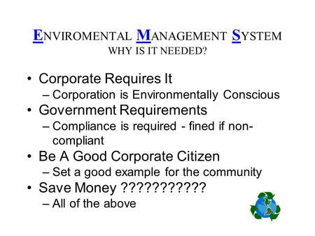 E NVIROMENTAL M ANAGEMENT S YSTEM WHY IS IT NEEDED? Corporate Requires It –Corporation is Environmentally Conscious Government Requirements –Compliance.