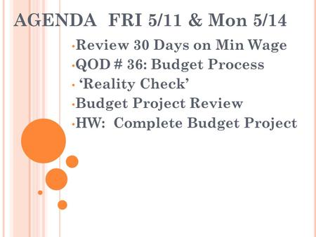 AGENDA FRI 5/11 & Mon 5/14 Review 30 Days on Min Wage QOD # 36: Budget Process 'Reality Check' Budget Project Review HW: Complete Budget Project.