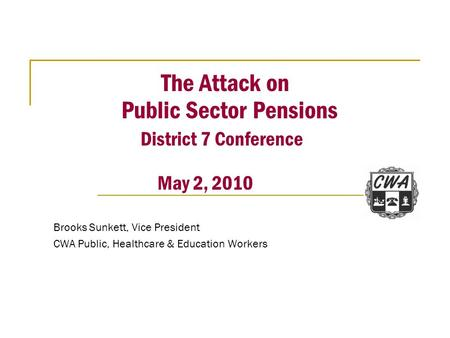 The Attack on Public Sector Pensions District 7 Conference May 2, 2010 Brooks Sunkett, Vice President CWA Public, Healthcare & Education Workers.