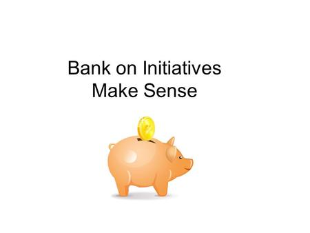 "Bank on Initiatives Make Sense. ""Bank on"" Background Bank On-type programs, when correctly implemented, can benefit banks, community groups, government."