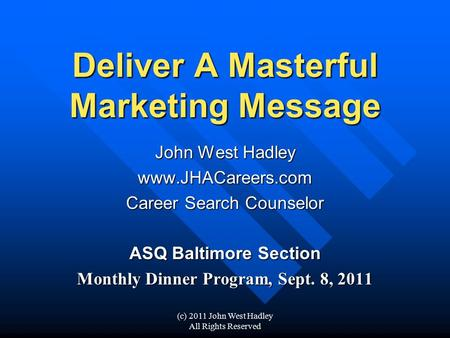 (c) 2011 John West Hadley All Rights Reserved Deliver A Masterful Marketing Message John West Hadley www.JHACareers.com Career Search Counselor ASQ Baltimore.