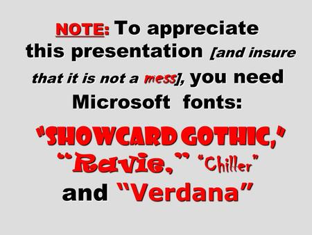 "NOTE: To appreciate this presentation [and insure that it is not a mess ], you need Microsoft fonts: ""Showcard Gothic,"" ""Ravie,"" ""Chiller"" and ""Verdana"""